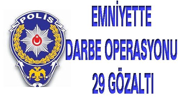 Emniyette Darbe Operasyonu 29 Gözaltı