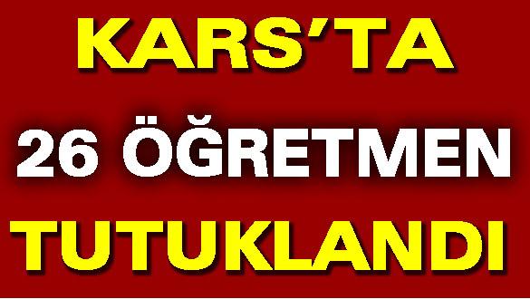 Kars'ta 26 Öğretmen Tutuklandı