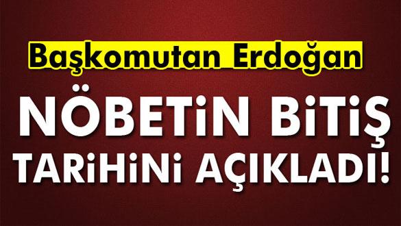 Başkomutan Erdoğan Nöbetin Bitiş Tarihini Açıkladı