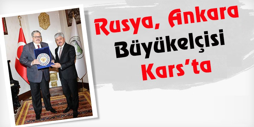 Rusya Ankara Büyükelçisi Kars'ta