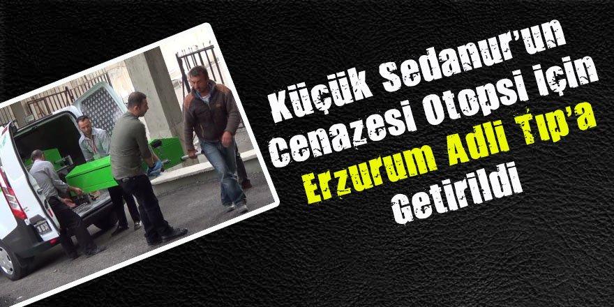 Küçük Sedanur'un cenazesi otopsi için Erzurum Adli Tıp'a getirildi