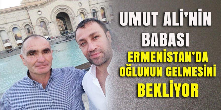 Umut Ali'nin babası Ermenistan'da