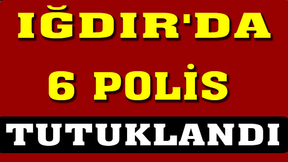 Iğdır'da 6 Polis Tutuklandı