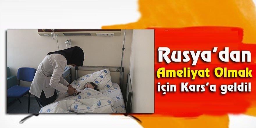Rusya'dan ameliyat olmak için Kars'a geldi!