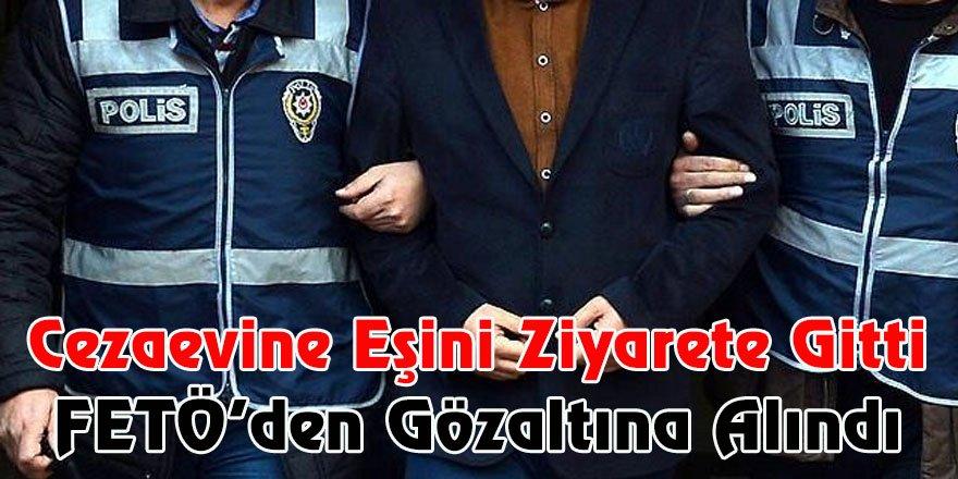 Cezaevine eşini ziyarete gitti, FETÖ'den gözaltına alındı