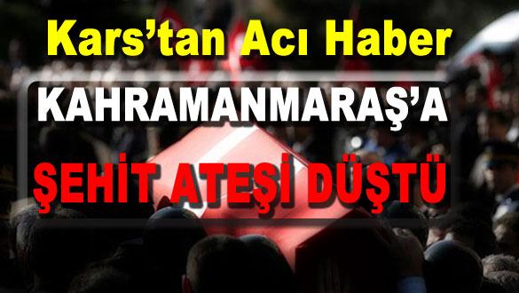 Kars'tan Acı Haber Kahramanmaraş'a Şehit Ateşi Düştü