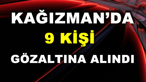 Kağızman'da 9 Kişi Gözaltına Alındı
