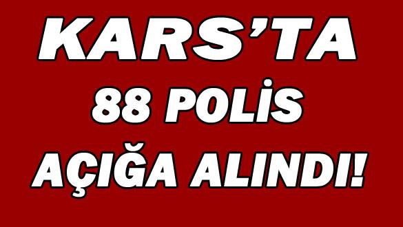 Kars'ta 88 Polis Açığa Alındı!