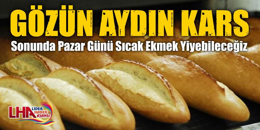 Gözün Aydın Kars  Sonunda Pazar Günü Sıcak Ekmek Yiyebileceğiz