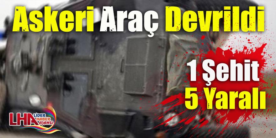 Askeri Araç Devrildi: 1 Şehit, 5 Yaralı