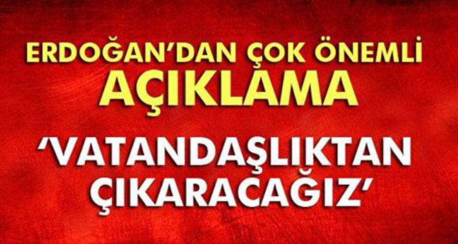 Erdoğan: FETÖ´cüleri vatandaşlıktan atacağız