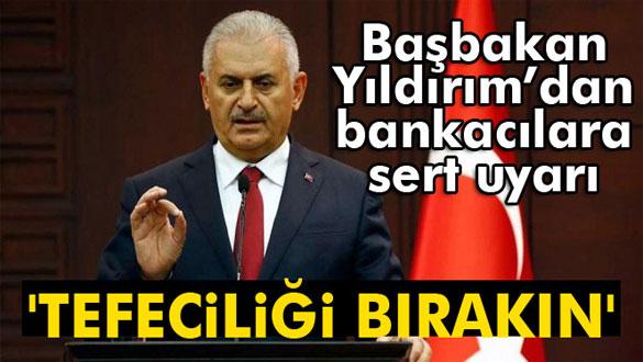 Başbakan Yıldırım´dan bankacılara uyarı: ´Tefeciliği bırakın´
