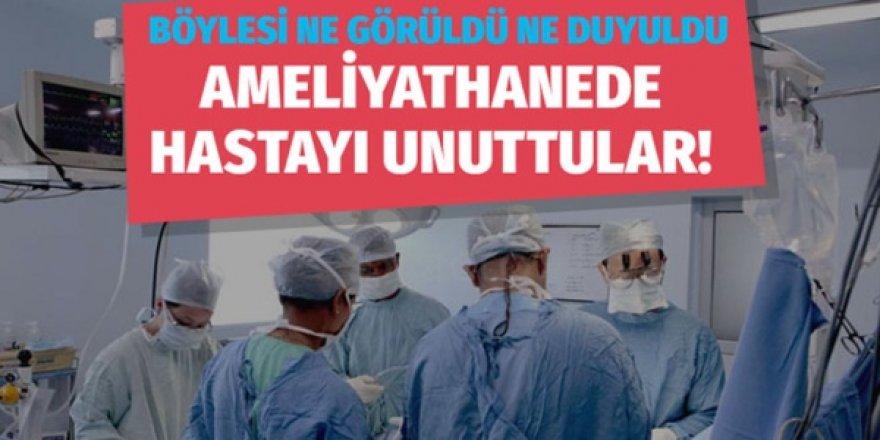 Ameliyathanede hastayı unuttular
