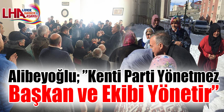 Alibeyoğlu;Kenti Parti Yönetmez Başkan ve Ekibi Yönetir