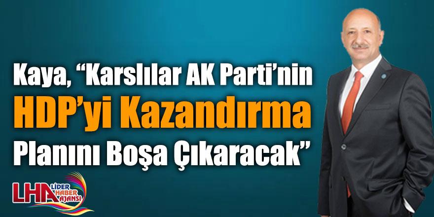 """Kaya, """"Karslılar AK Parti'nin HDP'yi Kazandırma Planını Boşa Çıkaracak"""""""