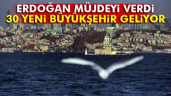 Erdoğan Müjdeyi Verdi, 30 Yeni Büyükşehir Geliyor