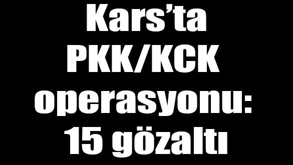 Kars'ta PKK KCK operasyonu: 15 gözaltı