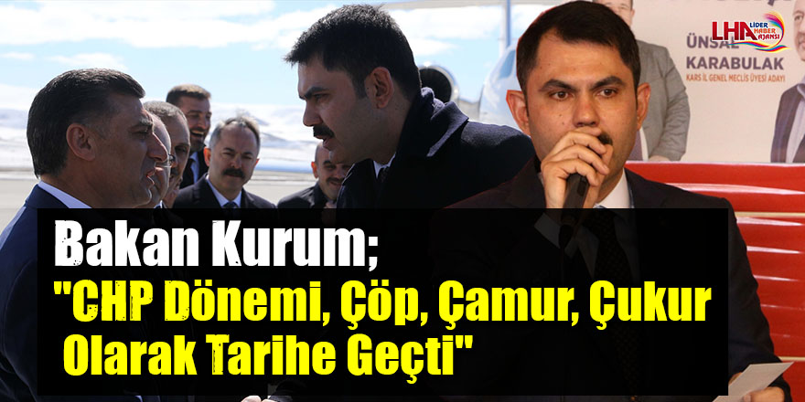 """Çevre ve Şehircilik Bakanı Murat Kurum;""""CHP dönemi, çöp, çamur, çukur olarak tarihe geçti"""""""