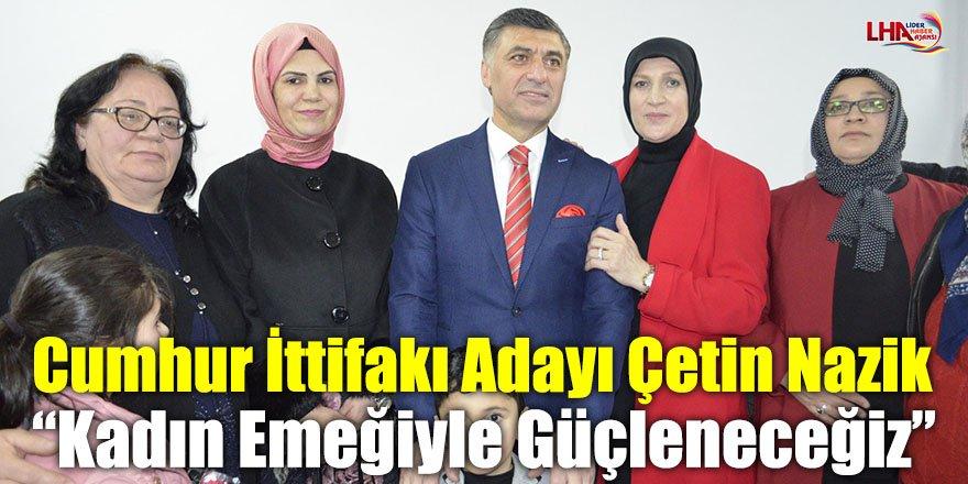 """Cumhur İttifakı Adayı Çetin Nazik: """"Kadın Emeğiyle Güçleneceğiz"""""""