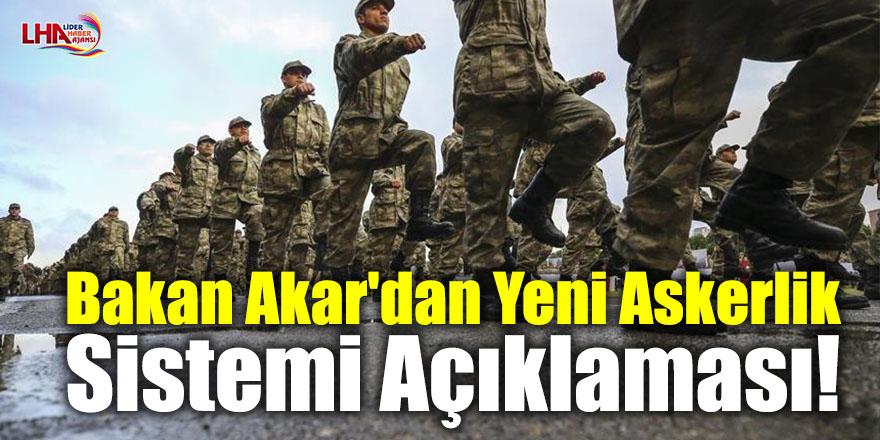 Bakan Akar'dan son dakika yeni askerlik sistemi açıklaması!