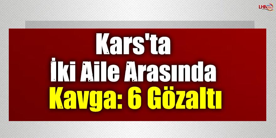 Kars'ta İki Aile Arasında Kavga: 6 Gözaltı