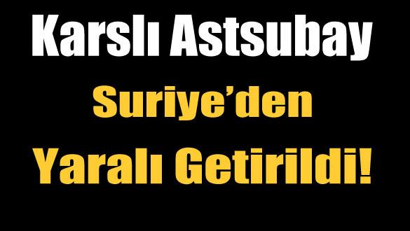 Karslı Astsubay Suriye´den Yaralı Getirildi!