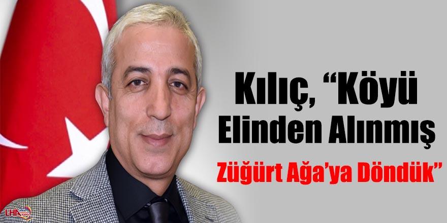 "Kılıç, ""Köyü Elinden Alınmış Züğürt Ağa'ya Döndük"""
