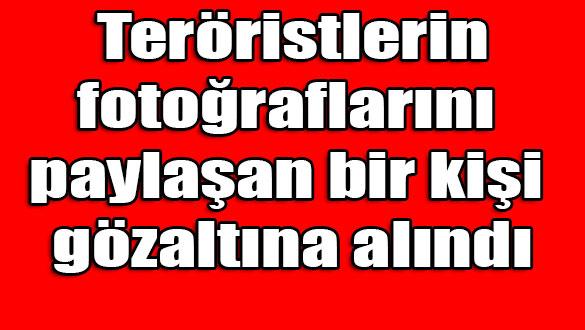 Teröristlerin fotoğraflarını paylaşan bir kişi gözaltına alındı