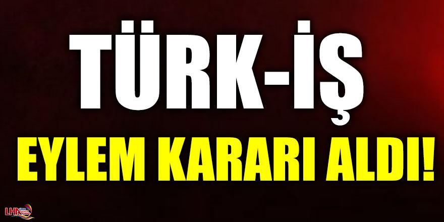 TÜRK-İŞ EYLEM KARARI ALDI!