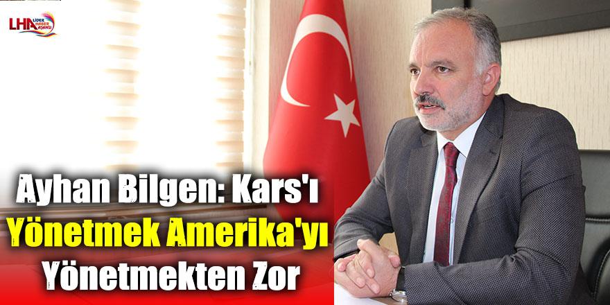 Ayhan Bilgen: Kars'ı Yönetmek Amerika'yı Yönetmekten Zor