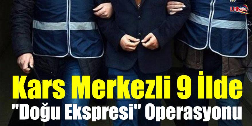 """Kars Merkezli 9 İlde """"Doğu Ekspresi"""" Operasyonu"""