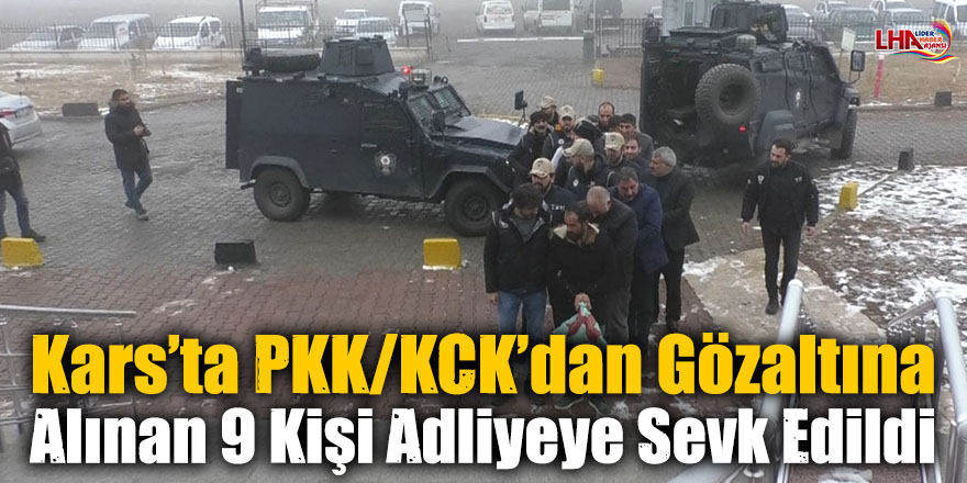 Kars'ta PKK/KCK'dan Gözaltına Alınan 9 Kişi Adliyeye Sevk Edildi
