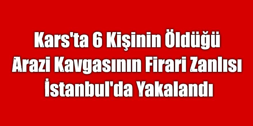 Kars'ta 6 Kişinin Öldüğü Arazi Kavgasının Firari Zanlısı İstanbul'da Yakalandı