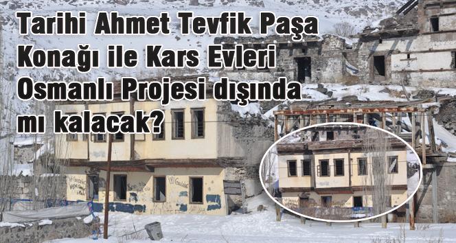 Tarihi Ahmet Tevfik Paşa Konağı ile Kars Evleri Osmanlı Projesi dışında mı kalacak?