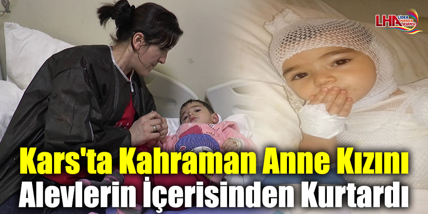 Kars'ta Kahraman Anne Kızını Alevlerin İçerisinden Kurtardı
