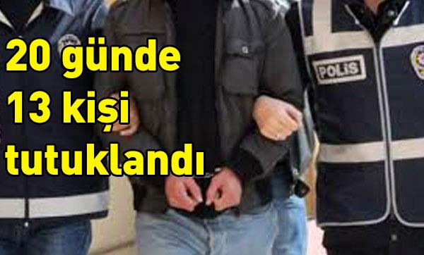 20 günde 13 kişi tutuklandı