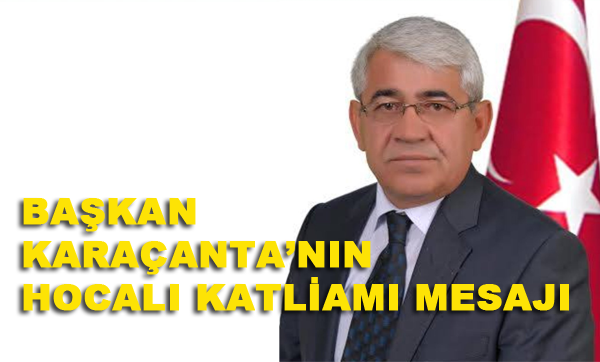 Kars Belediye Başkanı Murtaza Karaçanta, Hocalı Katlimanın 25. Yıldönümü münasebetiyle bir mesaj yayımladı.