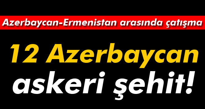 Azerbaycan-Ermenistan cephe hattında çatışma: 12 asker şehit