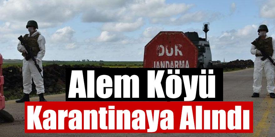 Alem Köyü Karantinaya Alındı