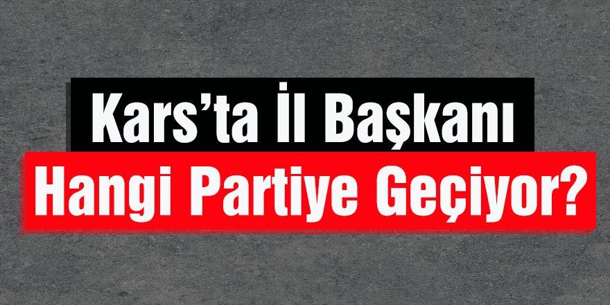 Kars'ta İl Başkanı Bakın Hangi Partiye Geçiyor!
