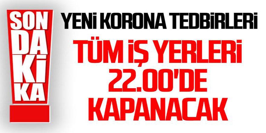 Erdoğan: Tüm iş yerleri 22.00'de kapanacak