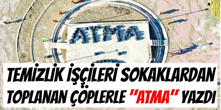 """Temizlik İşçileri Sokaklardan Toplanan Çöplerle """"ATMA"""" Yazdı"""