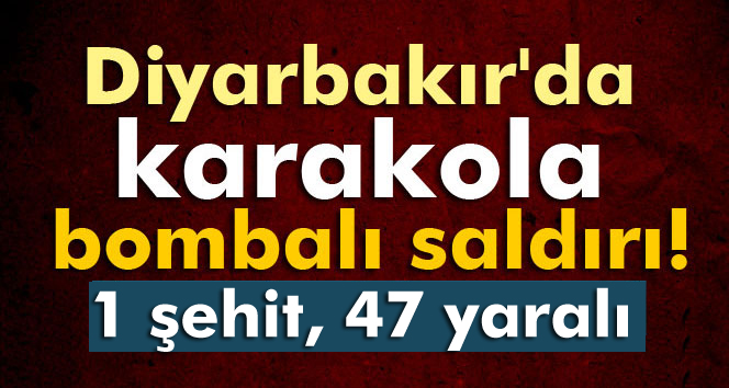 Diyarbakır´da karakola bombalı saldırı: 1 şehit, 47 yaralı!