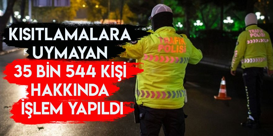Kısıtlamalara uymayan 35 bin 544 kişi hakkında işlem yapıldı