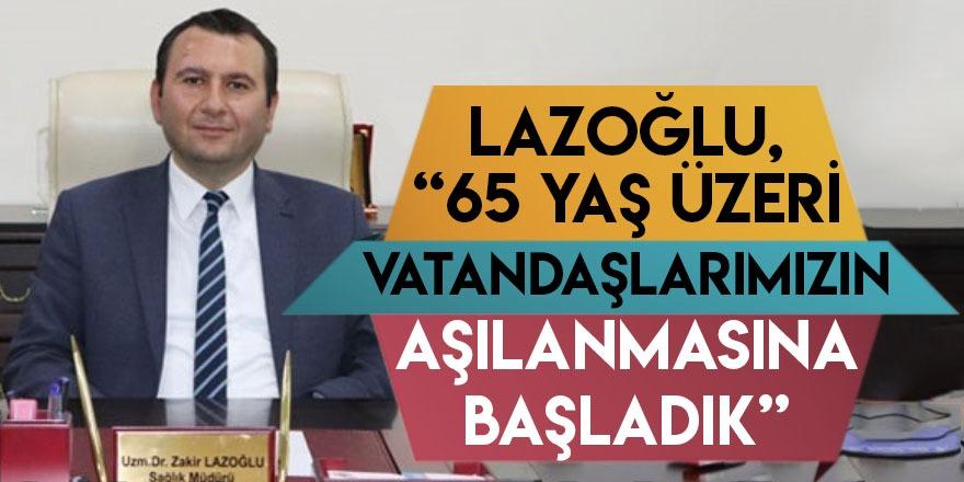 """Lazoğlu, """"65 Yaş Üzeri Vatandaşlarımızın Aşılanmasına Başladık"""""""