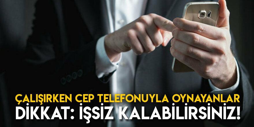 Çalışırken Cep Telefonuyla Oynayanlar Dikkat: İşsiz Kalabilirsiniz!