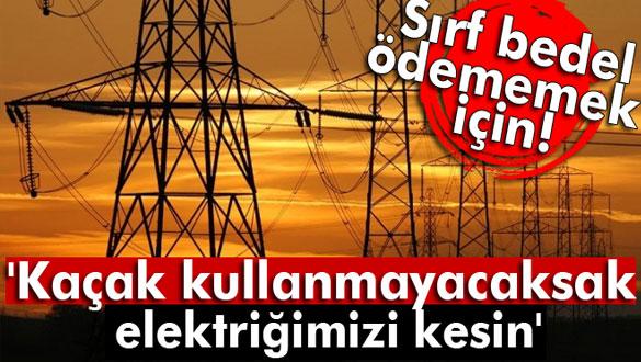 ´Kaçak kullanmayacaksak elektriğimizi kesin´
