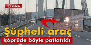 Köprüdeki şüpheli araç böyle patlatıldı