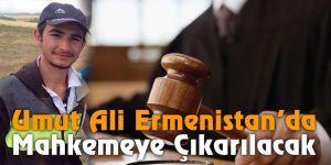 Umut Ali Ermenistan'da mahkemeye çıkarılacak