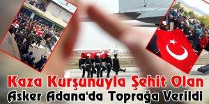 Kaza Kurşunuyla Şehit Olan Asker Adana'da Toprağa Verildi